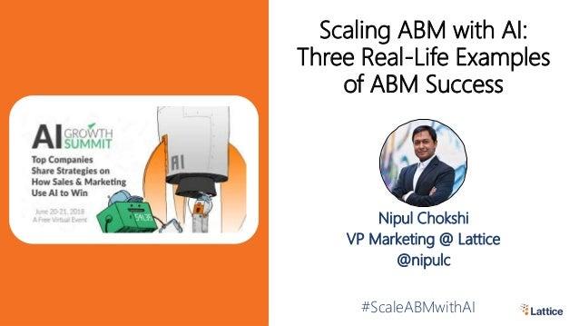 Nipul Chokshi VP Marketing @ Lattice @nipulc #ScaleABMwithAI Scaling ABM with AI: Three Real-Life Examples of ABM Success