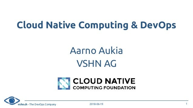 vshn.ch - The DevOps Company 2018-06-19 Cloud Native Computing & DevOps Aarno Aukia VSHN AG 1