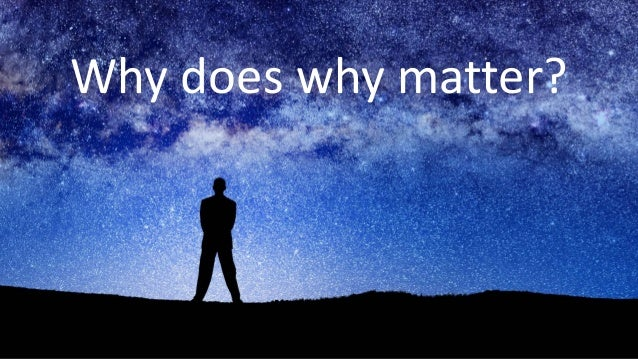 11 Why does why matter?