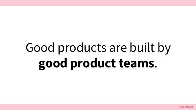 @cattsmall@cattsmall Good products are built by good product teams.