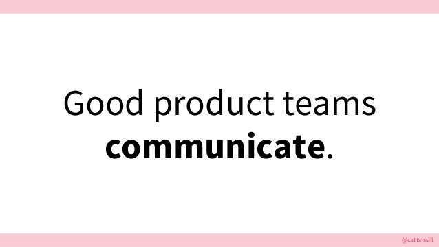 @cattsmall Good product teams communicate.