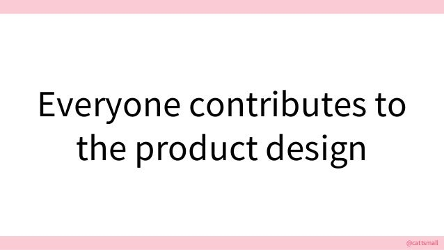 @cattsmall Everyone contributes to the product design