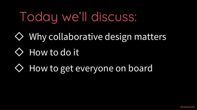 @cattsmall@cattsmall ◇ Why collaborative design matters ◇ How to do it ◇ How to get everyone on board Today we'll discuss: