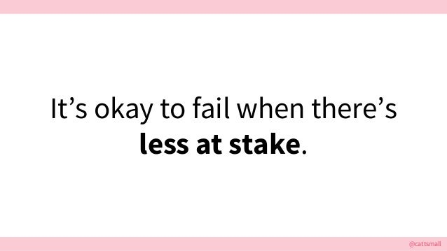 @cattsmall It's okay to fail when there's less at stake.