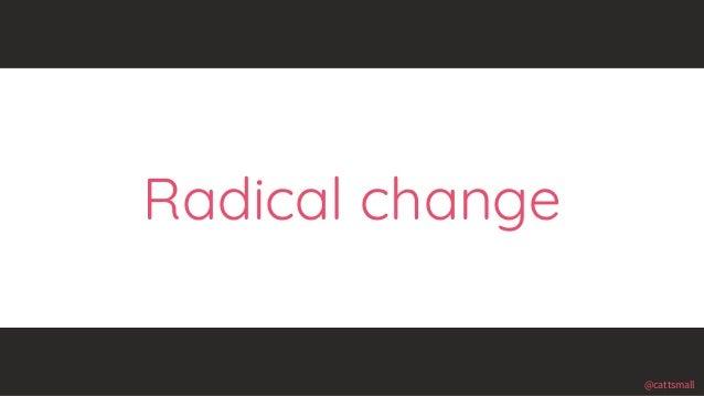 @cattsmall@cattsmall Radical change
