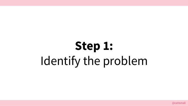 @cattsmall Step 1: Identify the problem
