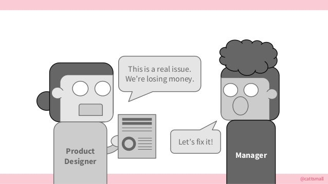 @cattsmall This is a real issue. We're losing money. Manager Let's fix it! Product Designer