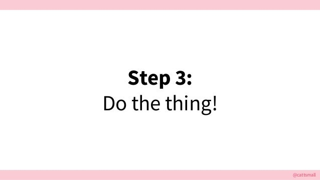 @cattsmall Step 3: Do the thing!