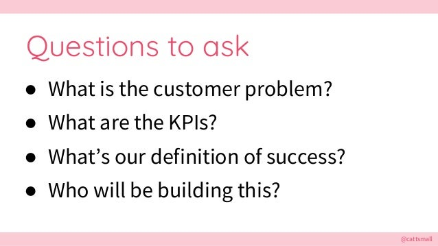 @cattsmall Questions to ask ● What is the customer problem? ● What are the KPIs? ● What's our definition of success? ● Who...