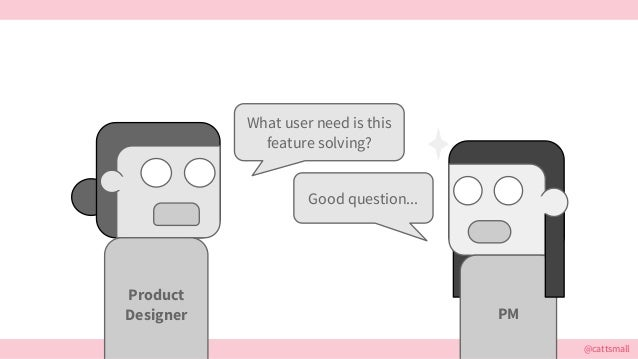 @cattsmall What user need is this feature solving? Good question... PM Product Designer
