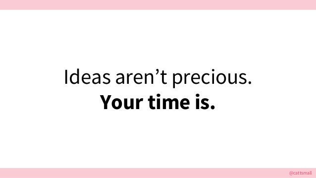 @cattsmall Ideas aren't precious. Your time is.