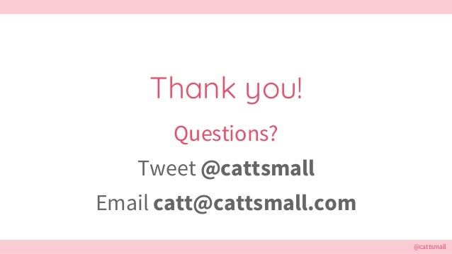 @cattsmall Thank you! Questions? Tweet @cattsmall Email catt@cattsmall.com