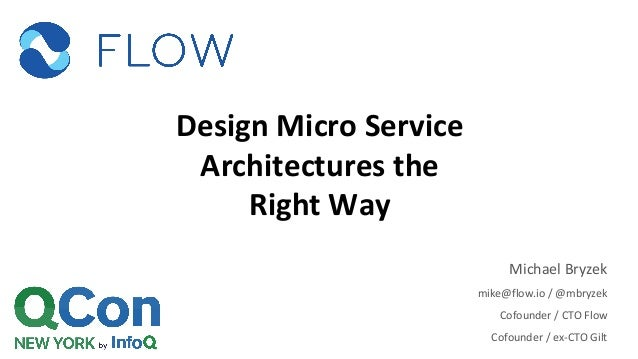 Design Micro Service Architectures the Right Way Michael Bryzek mike@flow.io / @mbryzek Cofounder / CTO Flow Cofounder / e...