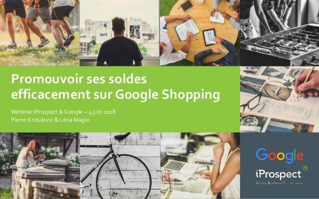 Promouvoir ses soldes efficacement sur Google Shopping 1 Webinar iProspect & Google – 4 juin 2018 Pierre Krstulovic & Léna...