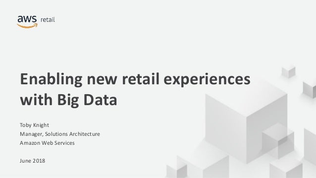 © 2018, Amazon Web Services, Inc. or its Affiliates. All rights reserved. Enabling new retail experiences with Big Data To...