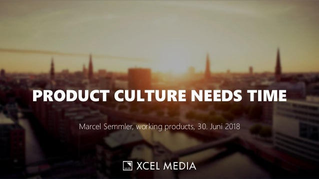 PRODUCT CULTURE NEEDS TIME Marcel Semmler, working products, 30. Juni 2018