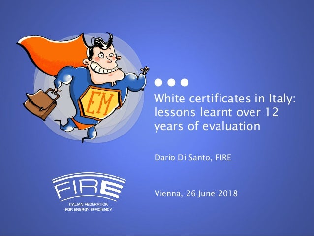 White certificates in Italy: lessons learnt over 12 years of evaluation Dario Di Santo, FIRE Vienna, 26 June 2018