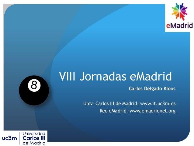 VIII Jornadas eMadrid Carlos Delgado Kloos Univ. Carlos III de Madrid, www.it.uc3m.es Red eMadrid, www.emadridnet.org