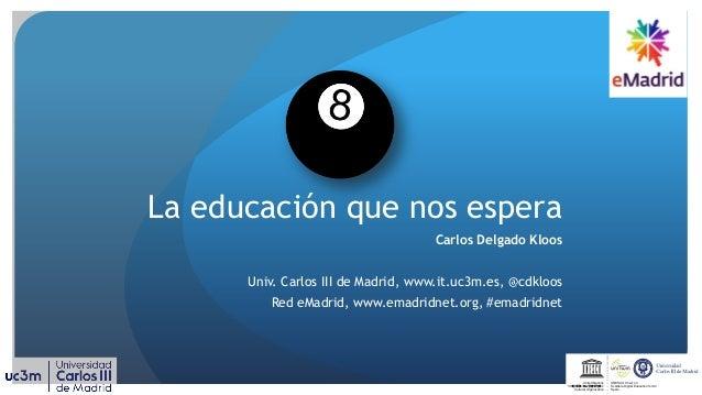 La educación que nos espera Carlos Delgado Kloos Univ. Carlos III de Madrid, www.it.uc3m.es, @cdkloos Red eMadrid, www.ema...