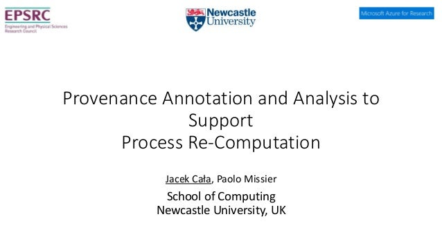 Provenance Annotation and Analysis to Support Process Re-Computation Jacek Cała, Paolo Missier School of Computing Newcast...