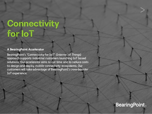 "Connectivity for IoT A BearingPoint Accelerator BearingPoint's ""Connectivity for IoT"" (Internet of Things) approach suppor..."