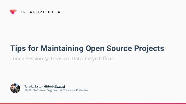 T R E A S U R E D A T A Tips for Maintaining Open Source Projects Lunch Session @ Treasure Data Tokyo Office 1 Taro L. Saito...
