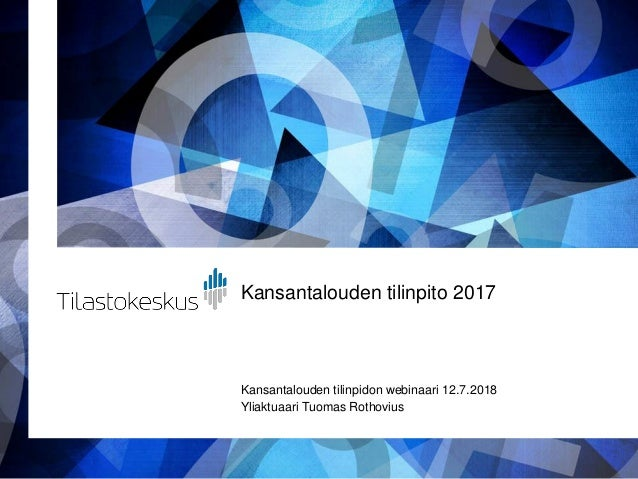 Kansantalouden tilinpito 2017 Kansantalouden tilinpidon webinaari 12.7.2018 Yliaktuaari Tuomas Rothovius