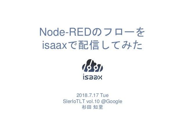 Node-REDのフローを isaaxで配信してみた 2018.7.17 Tue SIerIoTLT vol.10 @Google 杉田 知至