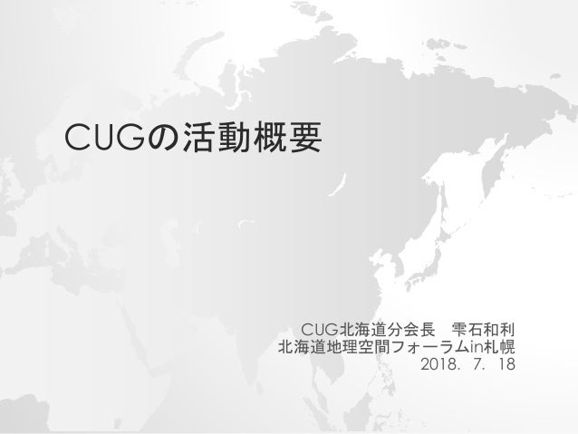 CUGの活動概要 CUG北海道分会長 雫石和利 北海道地理空間フォーラムin札幌 2018.7.18