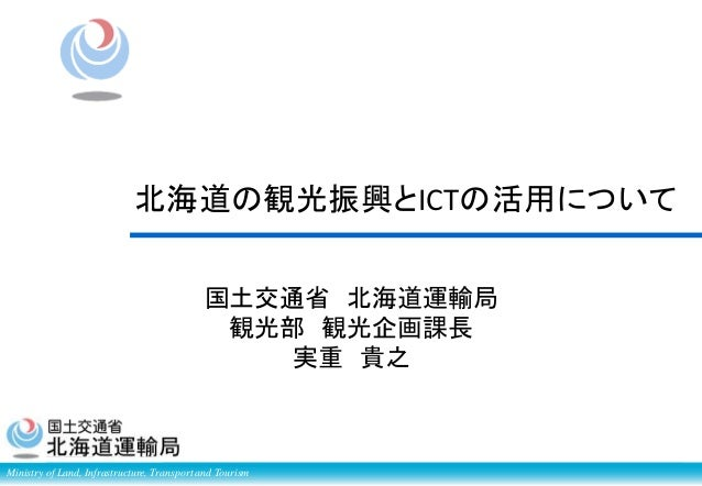 Ministry of Land, Infrastructure, Transport and Tourism 国土交通省 北海道運輸局 観光部 観光企画課長 実重 貴之 北海道の観光振興とICTの活用について