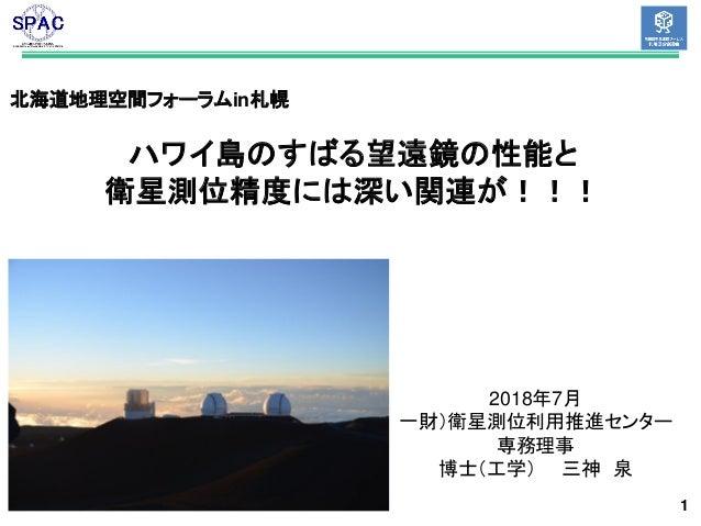 1 北海道地理空間フォーラムin札幌 ハワイ島のすばる望遠鏡の性能と 衛星測位精度には深い関連が!!! 2018年7月 一財)衛星測位利用推進センター 専務理事 博士(工学) 三神 泉