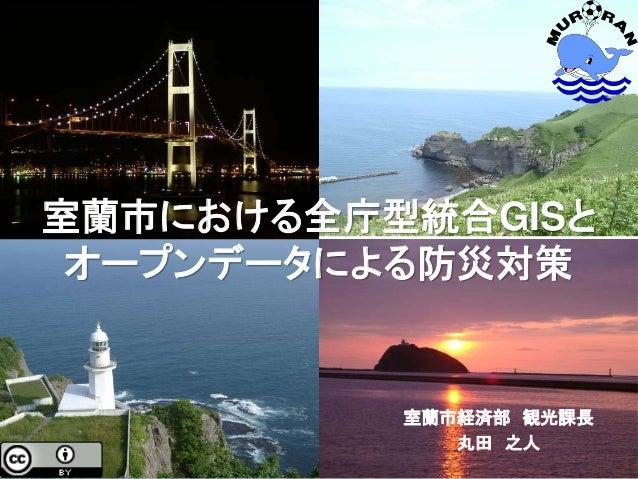 室蘭市経済部 観光課長 丸田 之人 室蘭市における全庁型統合GISと オープンデータによる防災対策