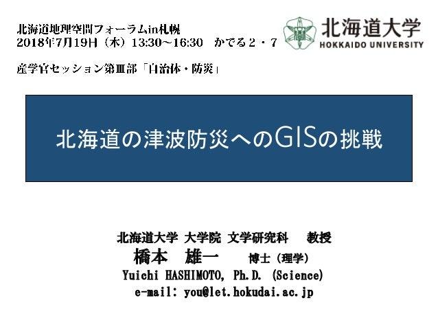 北海道の津波防災へのGISの挑戦 北海道大学 大学院 文学研究科 教授 橋本 雄一 博士(理学) Yuichi HASHIMOTO, Ph.D. (Science) e-mail: you@let.hokudai.ac.jp