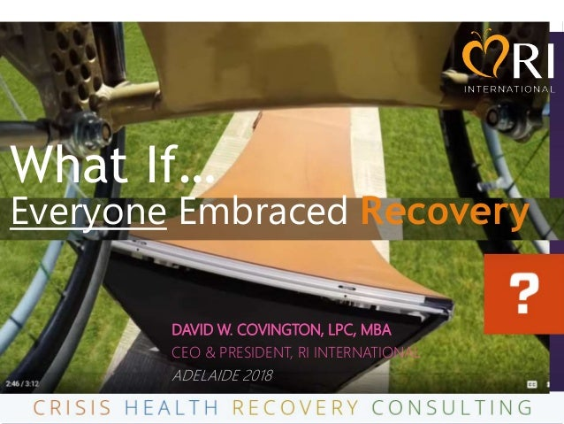 What If… Everyone Embraced Recovery DAVID W. COVINGTON, LPC, MBA CEO & PRESIDENT, RI INTERNATIONAL ADELAIDE 2018