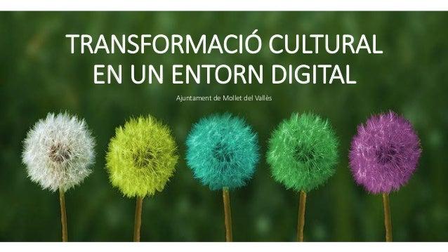 TRANSFORMACIÓ CULTURAL EN UN ENTORN DIGITAL Ajuntament de Mollet del Vallès