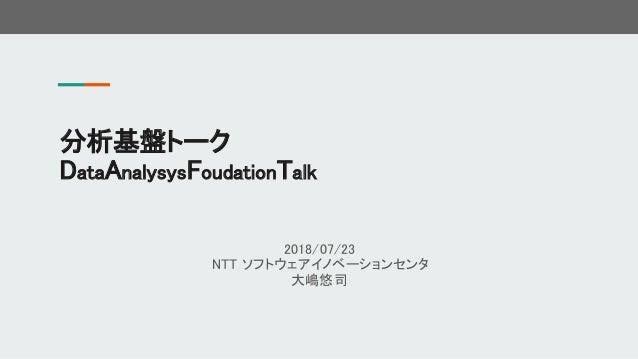 2018/07/23 NTT ソフトウェアイノベーションセンタ 大嶋悠司 分析基盤トーク DataAnalysysFoudationTalk