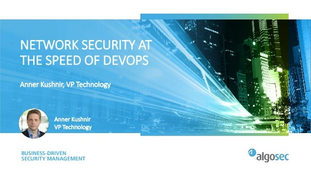 NETWORK SECURITY AT THE SPEED OF DEVOPS Anner Kushnir, VP Technology Anner Kushnir VP Technology