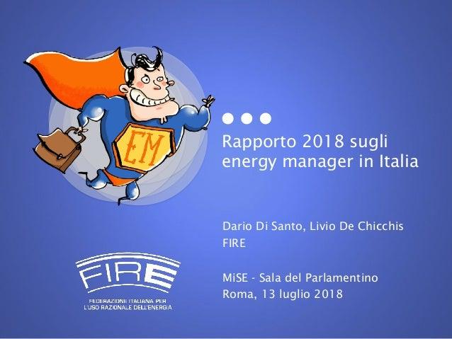 Rapporto 2018 sugli energy manager in Italia Dario Di Santo, Livio De Chicchis FIRE MiSE - Sala del Parlamentino Roma, 13 ...