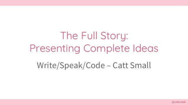 @cattsmall@cattsmall The Full Story: Presenting Complete Ideas Write/Speak/Code – Catt Small