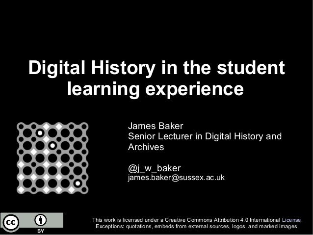 Digital History in the student learning experience James Baker Senior Lecturer in Digital History and Archives @j_w_baker ...
