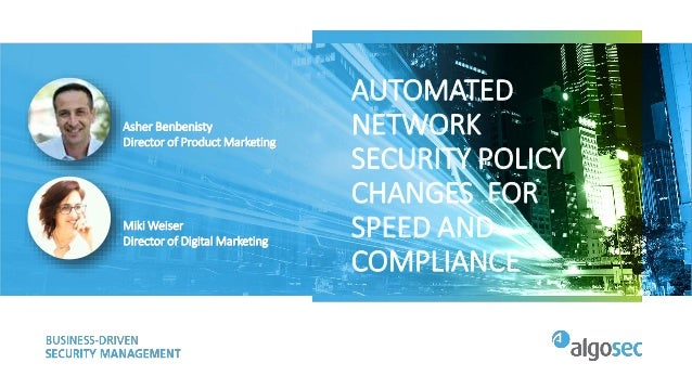 AUTOMATED NETWORK SECURITY POLICY CHANGES FOR SPEED AND COMPLIANCE Asher Benbenisty Director of Product Marketing Miki Wei...