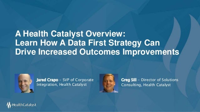 A Health Catalyst Overview: Learn How A Data First Strategy Can Drive Increased Outcomes Improvements Greg Sill - Director...