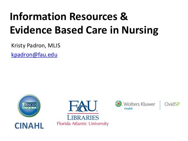 Information Resources & Evidence Based Care in Nursing Kristy Padron, MLIS kpadron@fau.edu CINAHL