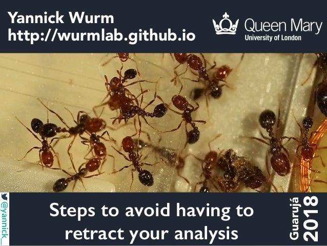 Yannick Wurm http://wurmlab.github.io Steps to avoid having to retract your analysis Guarujá 2018