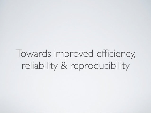 Towards improved efficiency, reliability & reproducibility