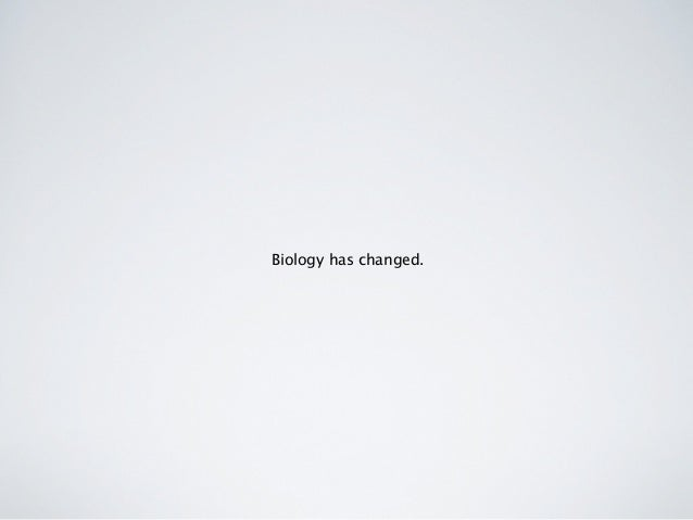 Biology has changed.
