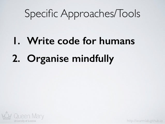http://wurmlab.github.io Specific Approaches/Tools 1. Write code for humans 2. Organise mindfully 3. Plan for mistakes