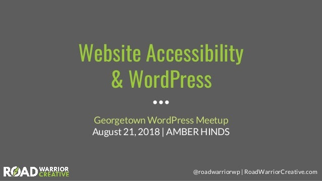 @roadwarriorwp | RoadWarriorCreative.com Website Accessibility & WordPress Georgetown WordPress Meetup August 21, 2018 | A...