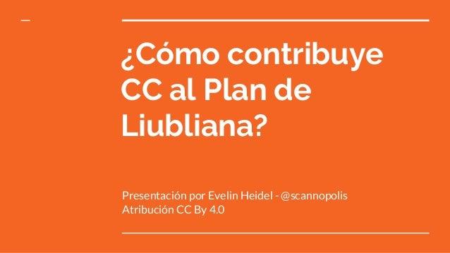¿Cómo contribuye CC al Plan de Liubliana? Presentación por Evelin Heidel - @scannopolis Atribución CC By 4.0