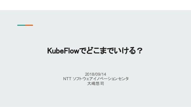 2018/09/14 NTT ソフトウェアイノベーションセンタ 大嶋悠司 KubeFlowでどこまでいける?
